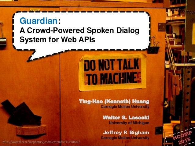1 / 28 http://www.flickr.com/photos/joshmichtom/4311110421/ Guardian: A Crowd-Powered Spoken Dialog System for Web APIs Ti...