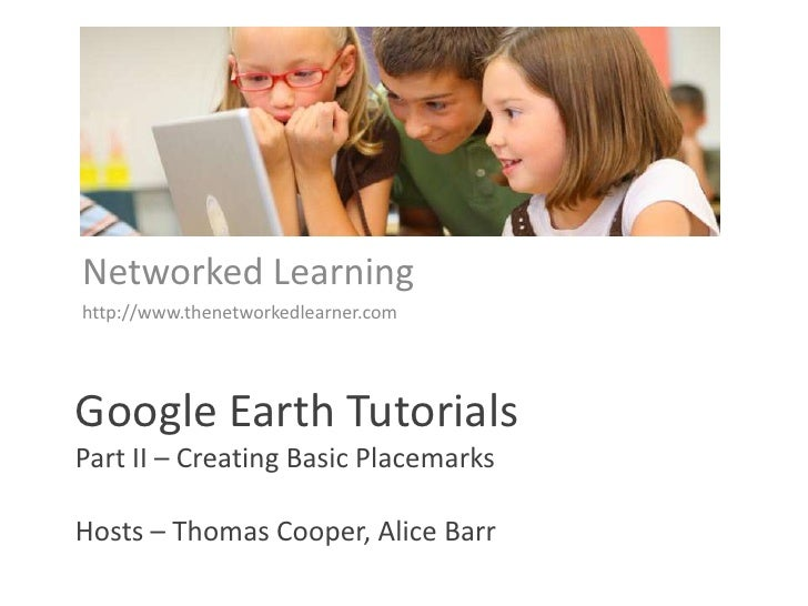 Networked Learning<br />http://www.thenetworkedlearner.com<br />Google Earth TutorialsPart II – Creating Basic PlacemarksH...