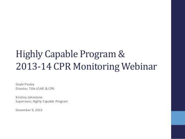 Highly Capable Program & 2013-14 CPR Monitoring Webinar Gayle Pauley Director, Title I/LAP, & CPR  Kristina Johnstone Supe...