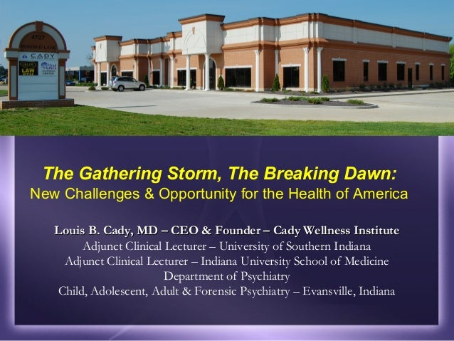 The Gathering Storm, The Breaking Dawn: New Challenges & Opportunity for the Health of America Louis B. Cady, MD – CEO & F...