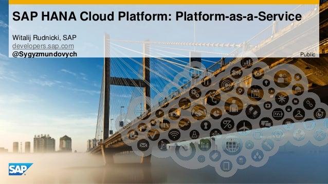 SAP HANA Cloud Platform: Platform-as-a-Service Witalij Rudnicki, SAP developers.sap.com @Sygyzmundovych Public