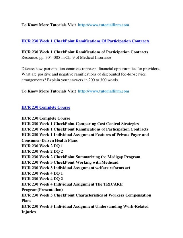 hcr 230 week 1 ramifications participation contracts checkpoint Hcr 230 week 1 checkpoint comparing cost control strategies hcr 230 week 1 checkpoint ramifications of participation contracts hcr 230 week 1 assignment features of private payer and consumer-driven health plans hcr 230 week 2 dq 1and dq 2 hcr 230 week 2 checkpoint summarizing the medigap program hcr 230 week 3 checkpoint working with medicaid.