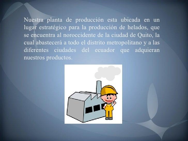 Nuestra planta de producción esta ubicada en un lugar estratégico para la producción de helados, que se encuentra al noroc...
