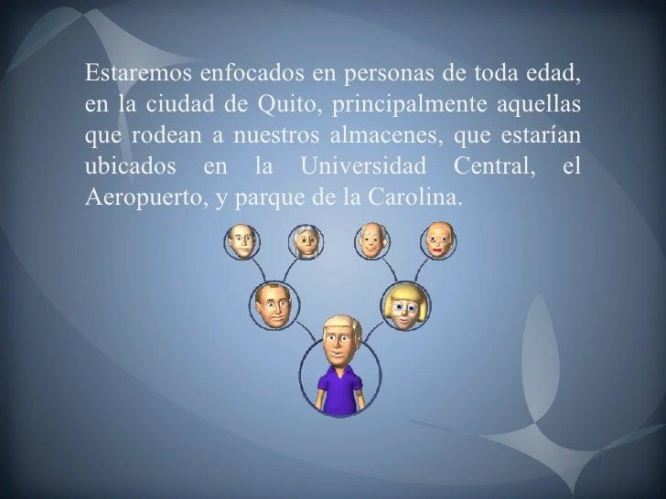 Estaremos enfocados en personas de toda edad, en la ciudad de Quito, principalmente aquellas que rodean a nuestros almacen...