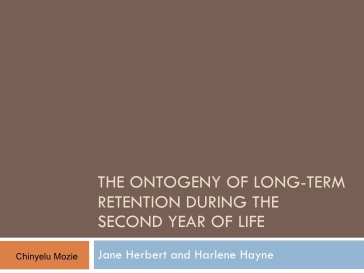 THE ONTOGENY OF LONG-TERM RETENTION DURING THE SECOND YEAR OF LIFE Jane Herbert and Harlene Hayne Chinyelu Mozie