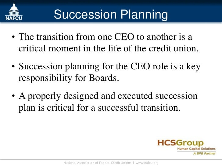 Succession Planning• The transition from one CEO to another is a  critical moment in the life of the credit union.• Succes...