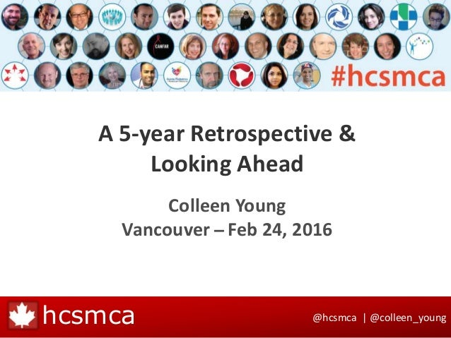 @hcsmca | @colleen_younghcsmca A 5-year Retrospective & Looking Ahead Colleen Young Vancouver ̶ Feb 24, 2016