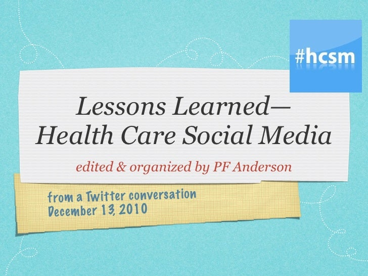 Lessons Learned—Health Care Social Media      edited & organized by PF Andersonfrom a Tw it te r co n ve rs ati onDe ce m ...
