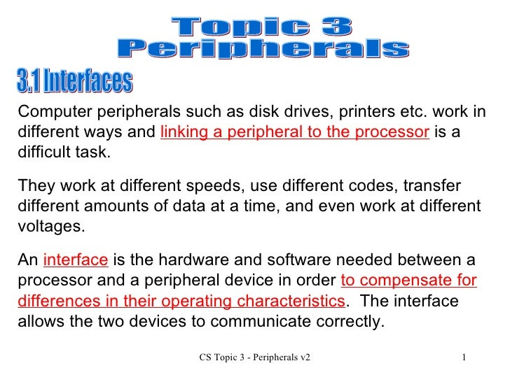 Topic 3 Peripherals 3.1 Interfaces  They work at different speeds, use different codes, transfer different amounts of data...