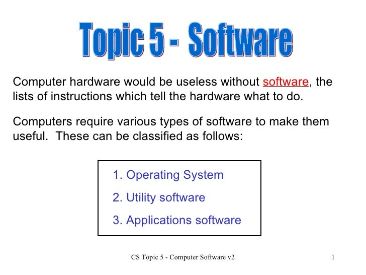 Topic 5 -  Software Computer hardware would be useless without  software , the lists of instructions which tell the hardwa...