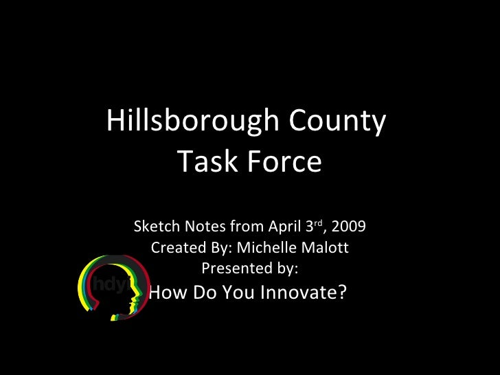 Hillsborough County  Task Force Sketch Notes from April 3 rd , 2009 Created By: Michelle Malott Presented by: How Do You I...