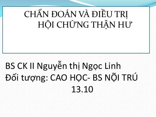 BS CK II Nguyễn thị Ngọc Linh Đối tượng: CAO HỌC- BS NỘI TRÚ 13.10 CHẨN ĐOÁN VÀ ĐIỀU TRỊ HỘI CHỨNG THẬN HƯ