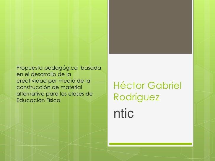Propuesta pedagógica basadaen el desarrollo de lacreatividad por medio de laconstrucción de material         Héctor Gabrie...