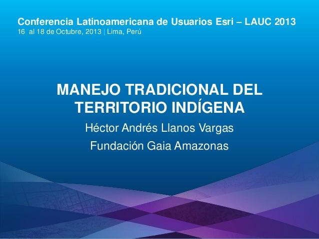 Conferencia Latinoamericana de Usuarios Esri – LAUC 2013 16 al 18 de Octubre, 2013 | Lima, Perú  MANEJO TRADICIONAL DEL TE...
