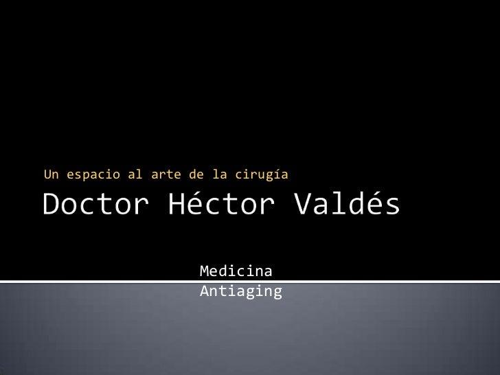 Doctor Héctor Valdés<br />Un espacio al arte de la cirugía<br />Medicina Antiaging<br />