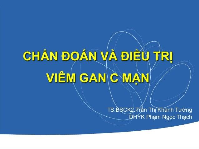 CHẨN ĐOÁN VÀ ĐIỀU TRỊ VIÊM GAN C MẠN TS.BSCK2.Trần Thị Khánh Tường ĐHYK Phạm Ngọc Thạch