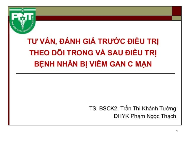 1 TƯ VẤN, ĐÁNH GIÁ TRƯỚC ĐIỀU TRỊ THEO DÕI TRONG VÀ SAU ĐIỀU TRỊ BỆNH NHÂN BỊ VIÊM GAN C MẠN TS. BSCK2. Trần Thị Khánh Tườ...