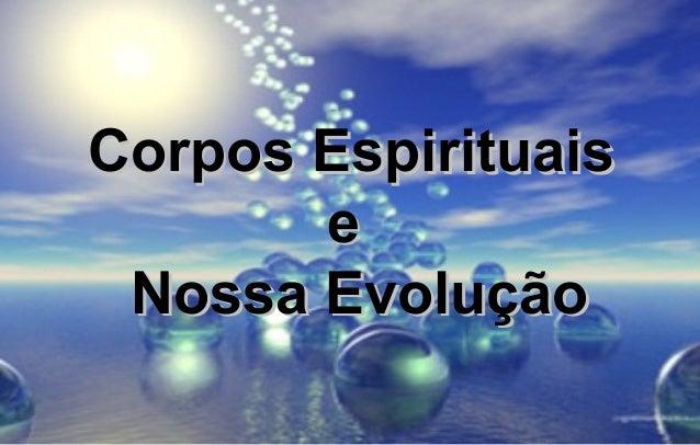 Corpos EspirituaisCorpos Espirituais ee Nossa EvoluçãoNossa Evolução