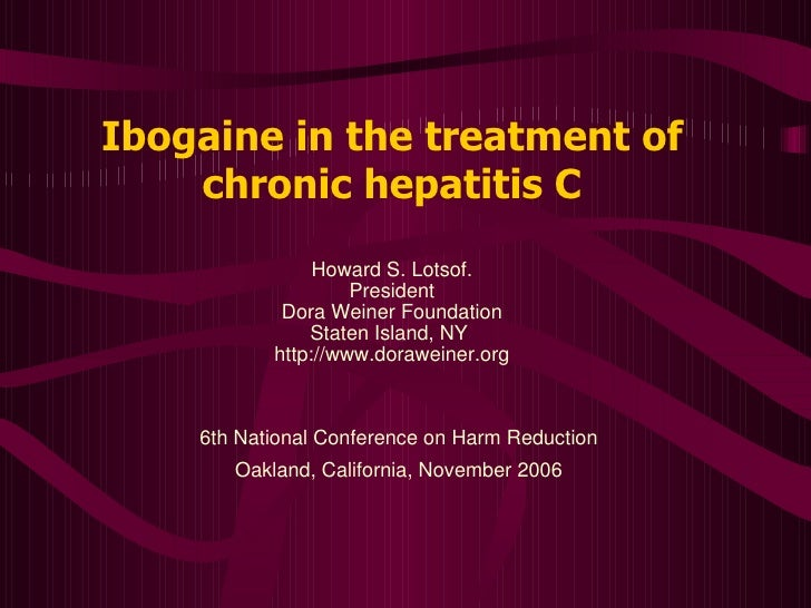 Ibogaine in the treatment of chronic hepatitis C Howard S. Lotsof. President Dora Weiner Foundation Staten Island, NY  htt...