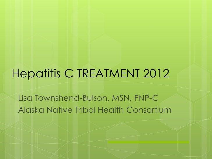 Hepatitis C TREATMENT 2012 Lisa Townshend-Bulson, MSN, FNP-C Alaska Native Tribal Health Consortium