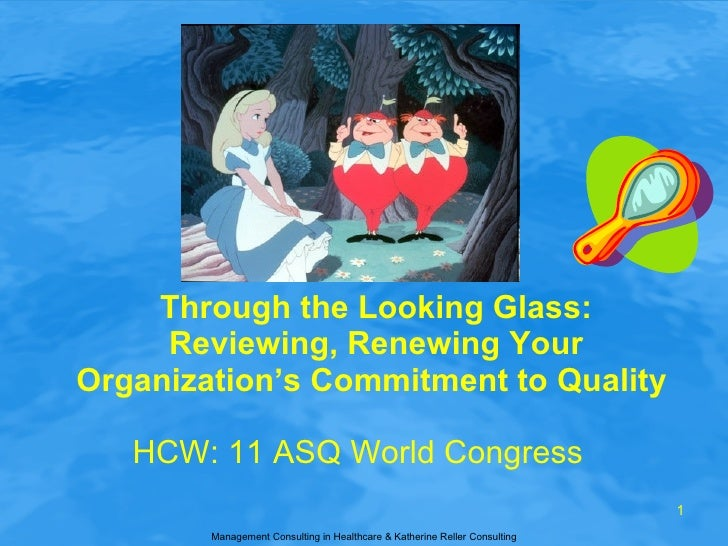 Through the Looking Glass: Reviewing, Renewing Your Organization's Commitment to Quality  HCW: 11 ASQ World Congress Manag...