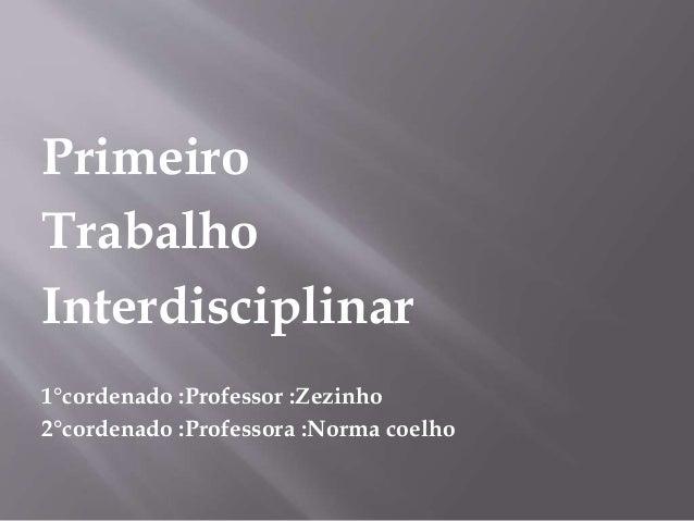 Primeiro Trabalho Interdisciplinar 1°cordenado :Professor :Zezinho 2°cordenado :Professora :Norma coelho