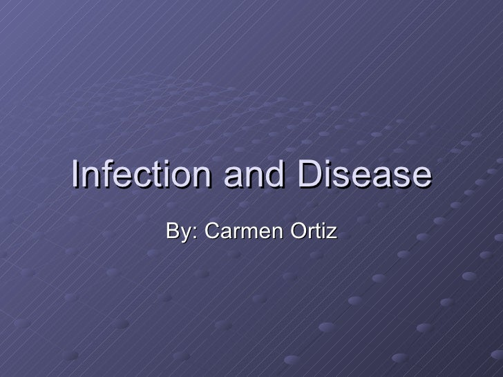 Infection and Disease By: Carmen Ortiz