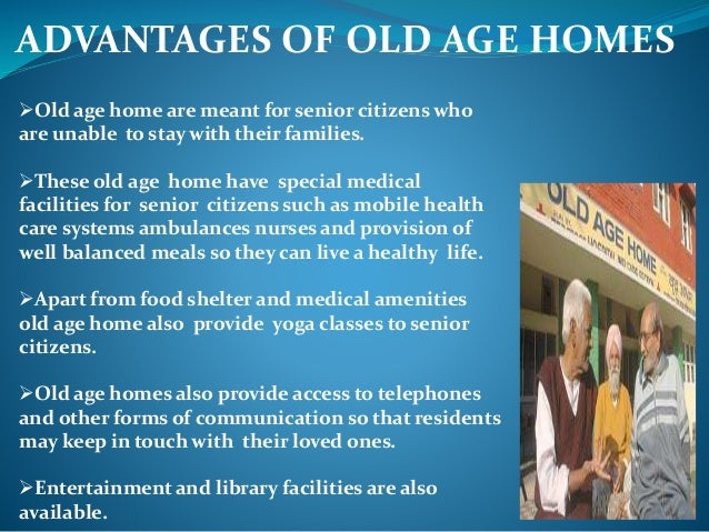 disadvantages of old age homes While new midlife parents may bring a special appreciation and years of wisdom to their postponed families, age-related hurdles can and disadvantages.
