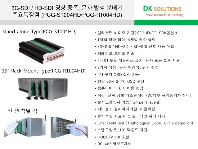 DK SOLUTIONS Your Business & Security • 멀티포맷 비디오 지원( SD/HD/3G-SDI(옵션)) • 1채널 영상 입력, 4채널 영상 출력 • 3G-SDI / HD-SDI / SD-SDI 신...