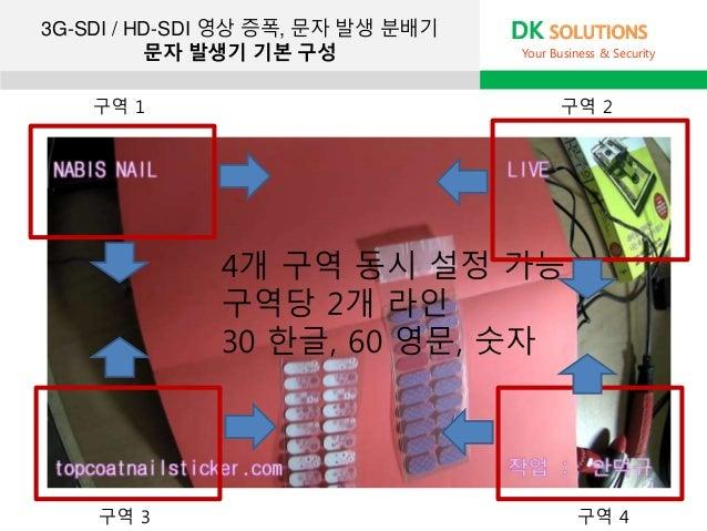 3G-SDI / HD-SDI 영상 증폭, 문자 발생 분배기 문자 발생기 기본 구성 DK SOLUTIONS Your Business & Security 4개 구역 동시 설정 가능 구역당 2개 라인 30 한글, 60 영문,...