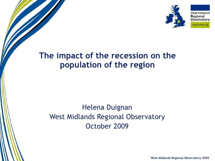 The impact of the recession on the population of the region Helena Duignan West Midlands Regional Observatory October 2009...