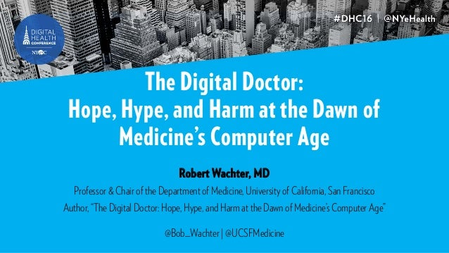 The Digital Doctor: Hope, Hype, and Harm at the Dawn of Medicine's Computer Age Robert Wachter, MD Professor & Chair of th...