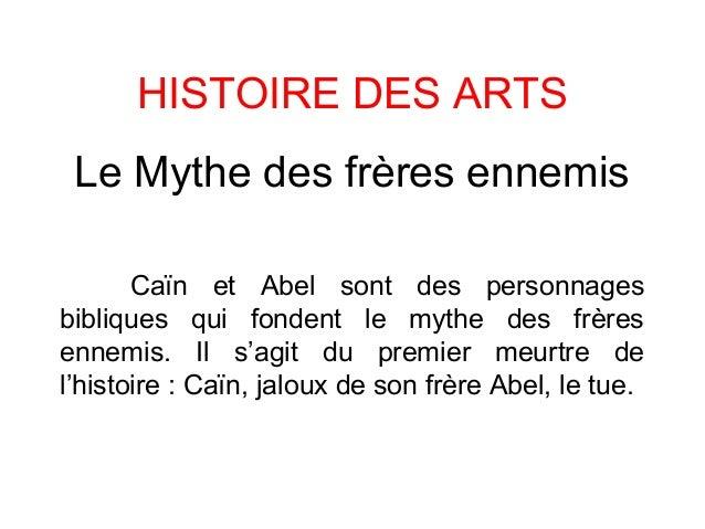 HISTOIRE DES ARTS Le Mythe des frères ennemis Caïn et Abel sont des personnages bibliques qui fondent le mythe des frères ...
