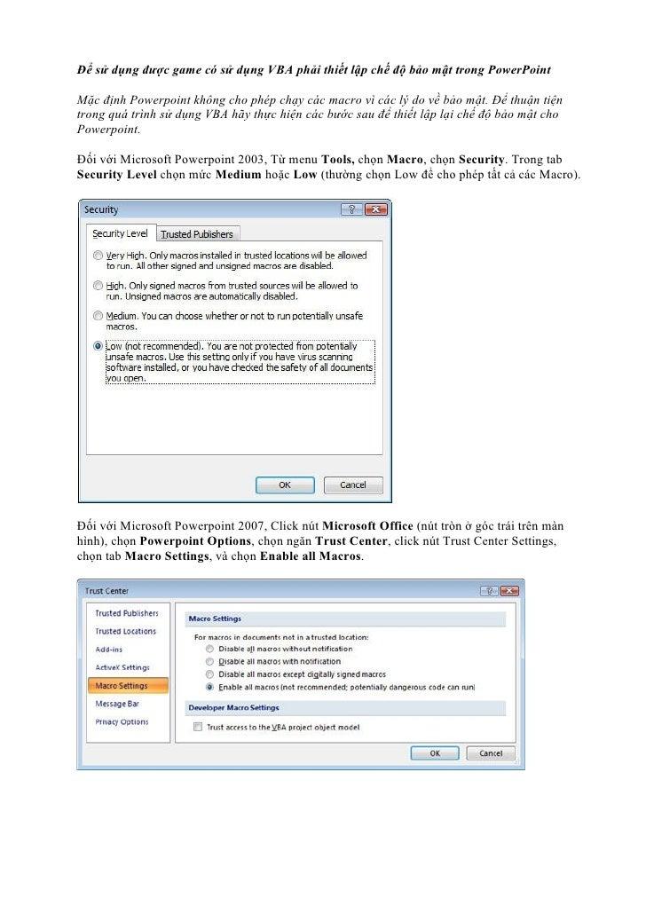 Để sử dụng được game có sử dụng VBA phải thiết lập chế độ bảo mật trong PowerPointMặc định Powerpoint không cho phép chạy ...