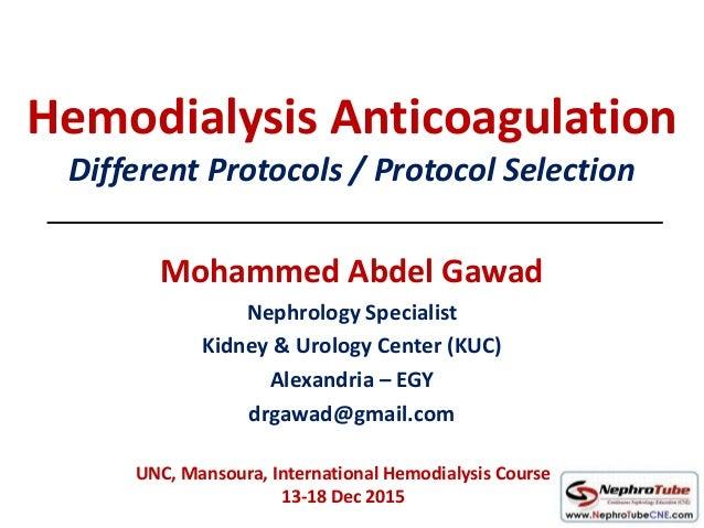 Hemodialysis Anticoagulation Different Protocols / Protocol Selection Mohammed Abdel Gawad Nephrology Specialist Kidney & ...