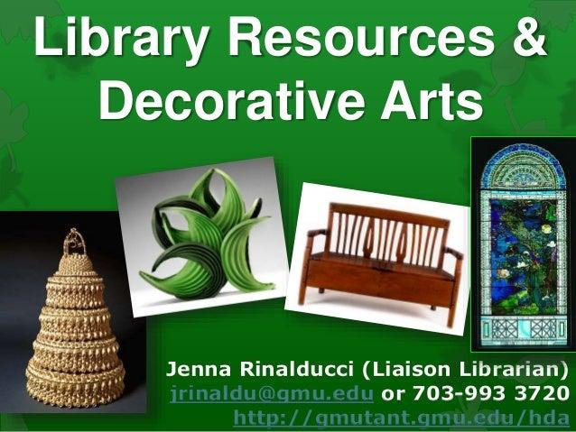 Library Resources & Decorative Arts Jenna Rinalducci (Liaison Librarian) jrinaldu@gmu.edu or 703-993 3720 http://gmutant.g...