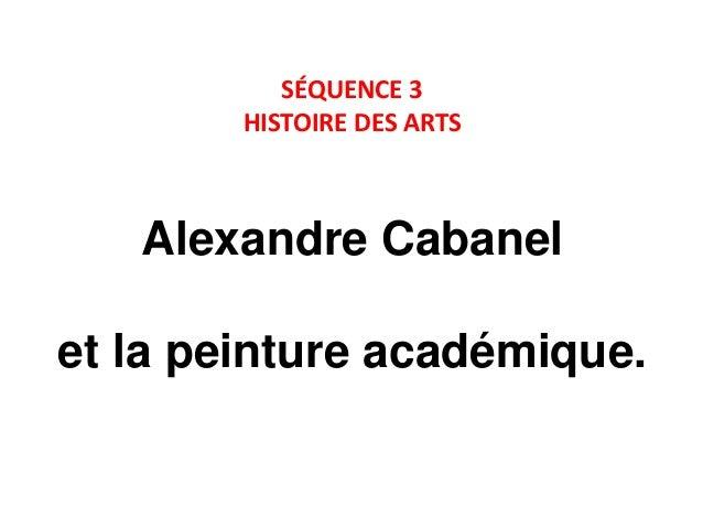 SÉQUENCE 3 HISTOIRE DES ARTS  Alexandre Cabanel et la peinture académique.