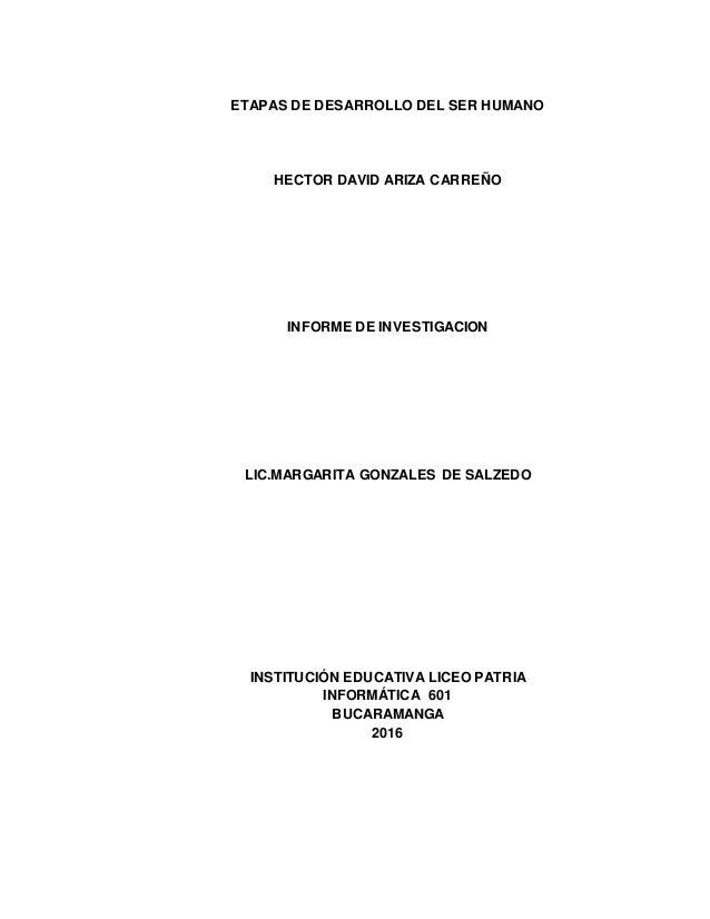 ETAPAS DE DESARROLLO DEL SER HUMANO HECTOR DAVID ARIZA CARREÑO INFORME DE INVESTIGACION LIC.MARGARITA GONZALES DE SALZEDO ...