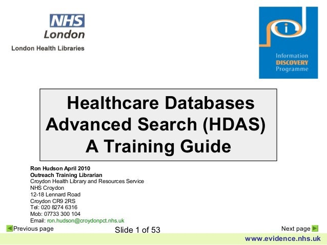 Slide 1 of 53 www.evidence.nhs.uk Previous page Next page Healthcare Databases Advanced Search (HDAS) A Training Guide Ron...