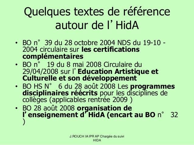 J.ROUCH IA IPR AP Chargée du suivi HIDA Quelques textes de référence autour de l'HidA • BO n°39 du 28 octobre 2004 NDS du ...