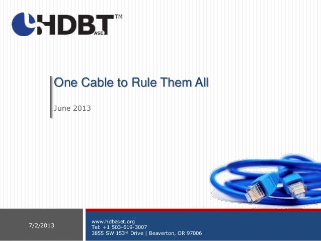 www.hdbaset.org Tel: +1 503-619-3007 3855 SW 153rd Drive | Beaverton, OR 97006 7/2/2013 One Cable to Rule Them All June 20...