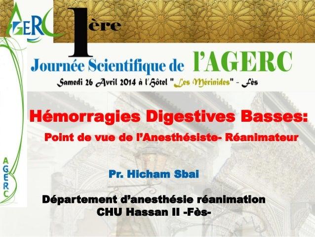 Hémorragies Digestives Basses:  Point de vue de l'Anesthésiste-Réanimateur  Pr. Hicham Sbai  Département d'anesthésie réan...