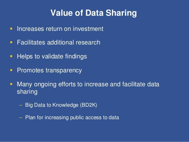 Value of Data Sharing  Increases return on investment  Facilitates additional research  Helps to validate findings  Pr...