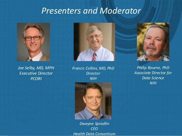 Presenters and Moderator Joe Selby, MD, MPH Executive Director PCORI Francis Collins, MD, PhD Director NIH Philip Bourne, ...