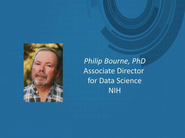 Towards the NIH as a Digital Enterprise Philip E. Bourne, Ph.D. Associate Director for Data Science, National Institutes o...