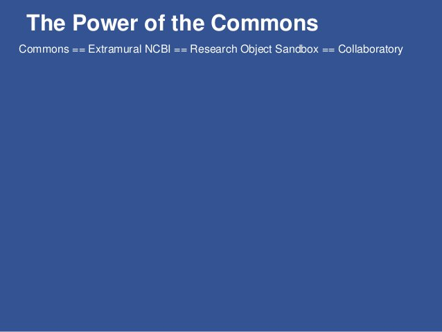 The Power of the Commons Data Commons == Extramural NCBI == Research Object Sandbox == Collaboratory