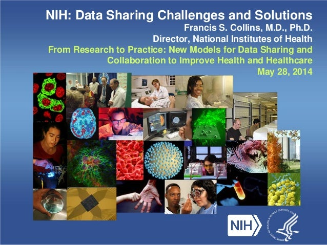 NIH: Data Sharing Challenges and Solutions Francis S. Collins, M.D., Ph.D. Director, National Institutes of Health From Re...