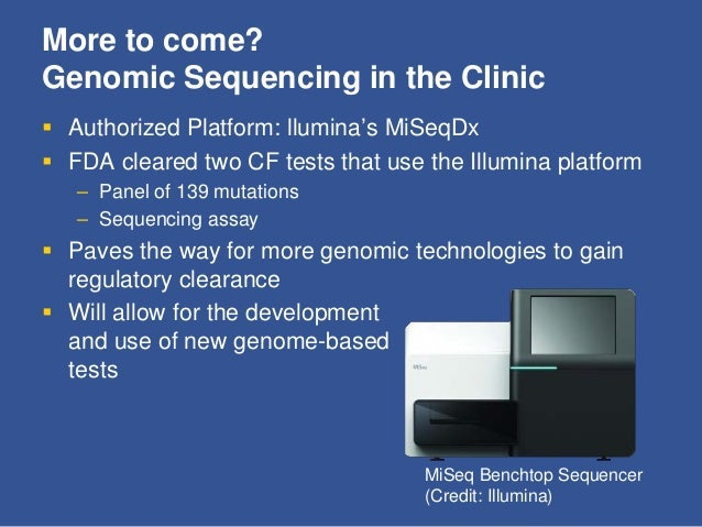 More to come? Genomic Sequencing in the Clinic  Authorized Platform: llumina's MiSeqDx  FDA cleared two CF tests that us...