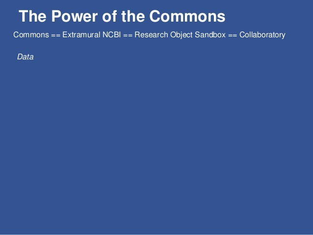 The Power of the Commons Data The Why: Data Sharing Plans Commons == Extramural NCBI == Research Object Sandbox == Collabo...
