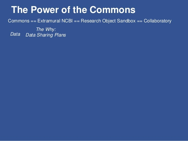 The Power of the Commons Data The Why: Data Sharing Plans The How: Commons == Extramural NCBI == Research Object Sandbox =...